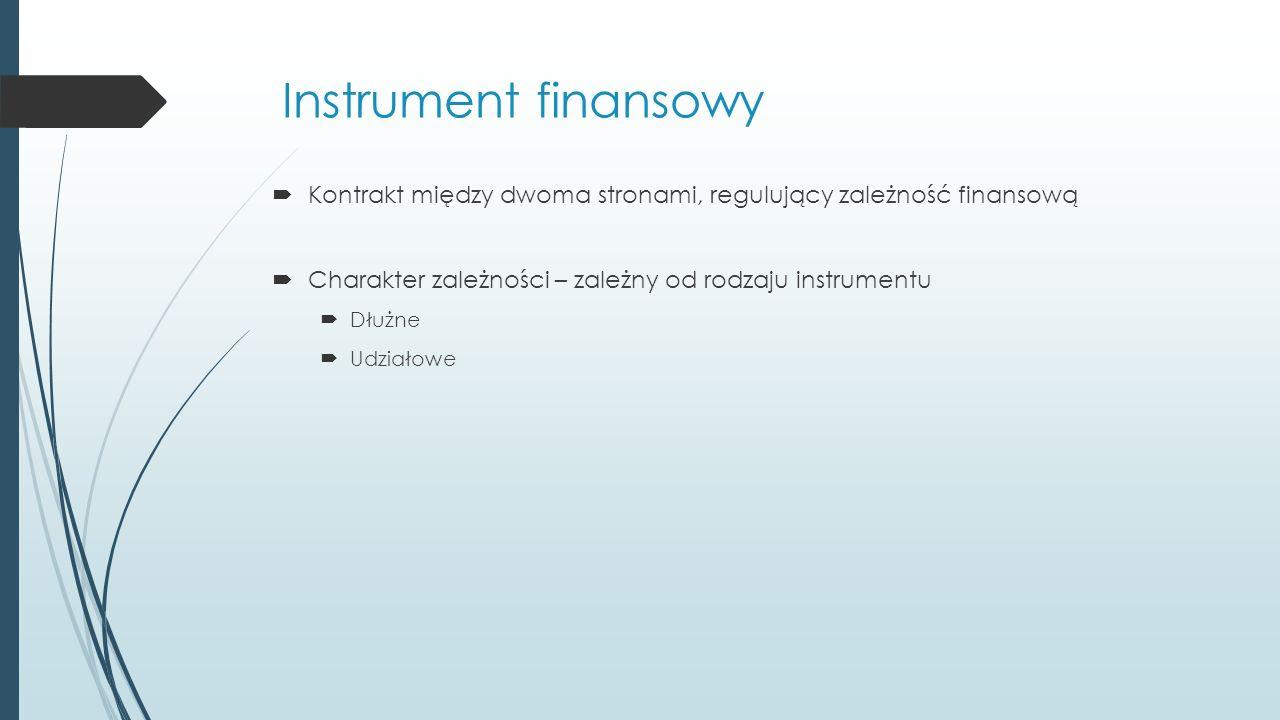 Instrument finansowy  Kontrakt między dwoma stronami, regulujący zależność finansową  Charakter zależności – zależny od rodzaju instrumentu  Dłużne  Udziałowe