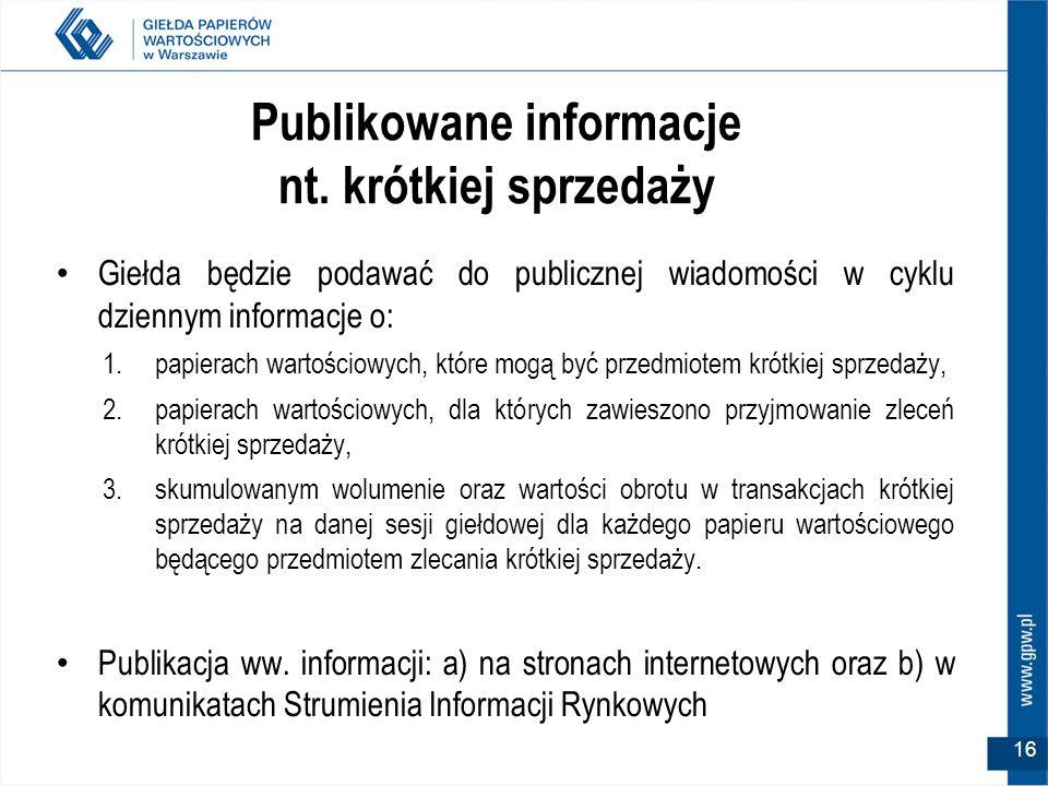 16 Publikowane informacje nt. krótkiej sprzedaży Giełda będzie podawać do publicznej wiadomości w cyklu dziennym informacje o: 1.papierach wartościowy