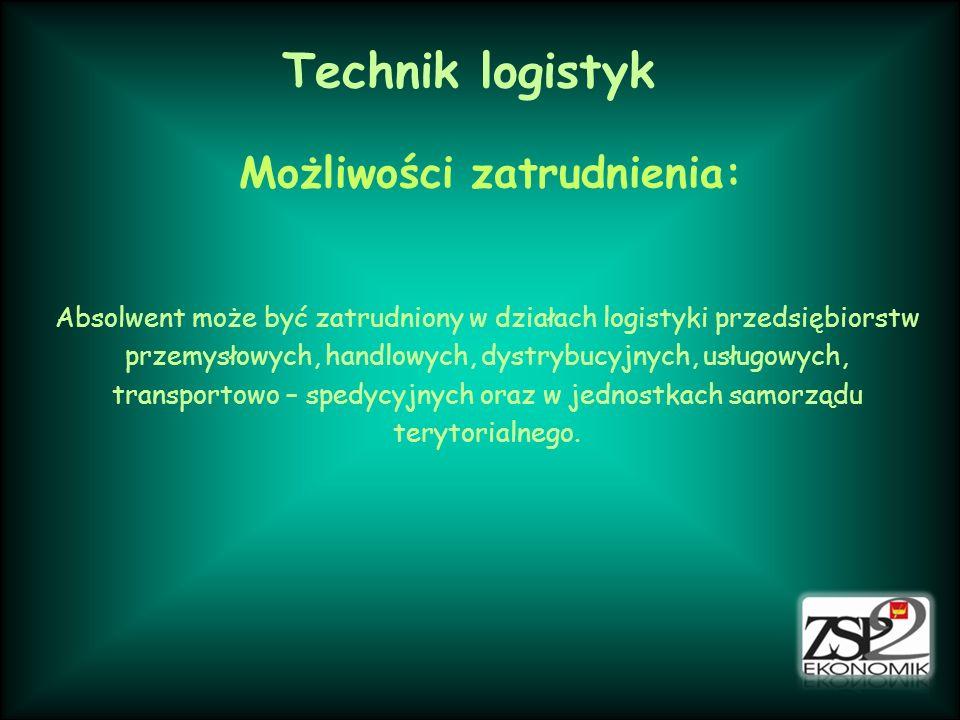 Technik logistyk Możliwości zatrudnienia: Absolwent może być zatrudniony w działach logistyki przedsiębiorstw przemysłowych, handlowych, dystrybucyjnych, usługowych, transportowo – spedycyjnych oraz w jednostkach samorządu terytorialnego.
