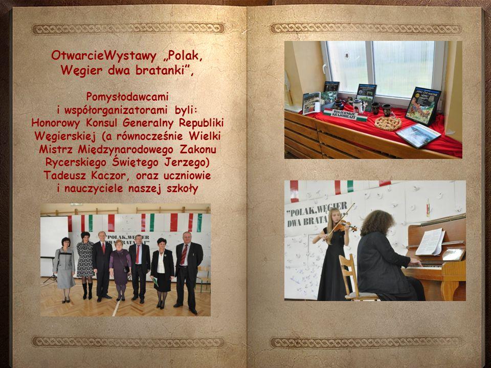 """Pomysłodawcami i współorganizatorami byli: Honorowy Konsul Generalny Republiki Węgierskiej (a równocześnie Wielki Mistrz Międzynarodowego Zakonu Rycerskiego Świętego Jerzego) Tadeusz Kaczor, oraz uczniowie i nauczyciele naszej szkoły OtwarcieWystawy """"Polak, Węgier dwa bratanki ,"""