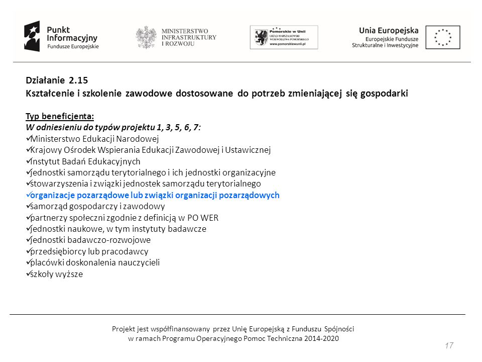 Projekt jest współfinansowany przez Unię Europejską z Funduszu Spójności w ramach Programu Operacyjnego Pomoc Techniczna 2014-2020 17 Działanie 2.15 Kształcenie i szkolenie zawodowe dostosowane do potrzeb zmieniającej się gospodarki Typ beneficjenta: W odniesieniu do typów projektu 1, 3, 5, 6, 7: Ministerstwo Edukacji Narodowej Krajowy Ośrodek Wspierania Edukacji Zawodowej i Ustawicznej Instytut Badań Edukacyjnych jednostki samorządu terytorialnego i ich jednostki organizacyjne stowarzyszenia i związki jednostek samorządu terytorialnego organizacje pozarządowe lub związki organizacji pozarządowych samorząd gospodarczy i zawodowy partnerzy społeczni zgodnie z definicją w PO WER jednostki naukowe, w tym instytuty badawcze jednostki badawczo-rozwojowe przedsiębiorcy lub pracodawcy placówki doskonalenia nauczycieli szkoły wyższe