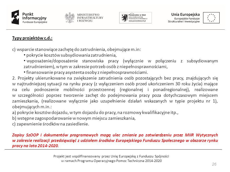 Projekt jest współfinansowany przez Unię Europejską z Funduszu Spójności w ramach Programu Operacyjnego Pomoc Techniczna 2014-2020 26 Typy projektów c.d.: c) wsparcie stanowiące zachętę do zatrudnienia, obejmujące m.in: pokrycie kosztów subsydiowania zatrudnienia, wyposażenie/doposażenie stanowiska pracy (wyłącznie w połączeniu z subsydiowanym zatrudnieniem), w tym w zakresie potrzeb osób z niepełnosprawnościami, finansowanie pracy asystenta osoby z niepełnosprawnościami.