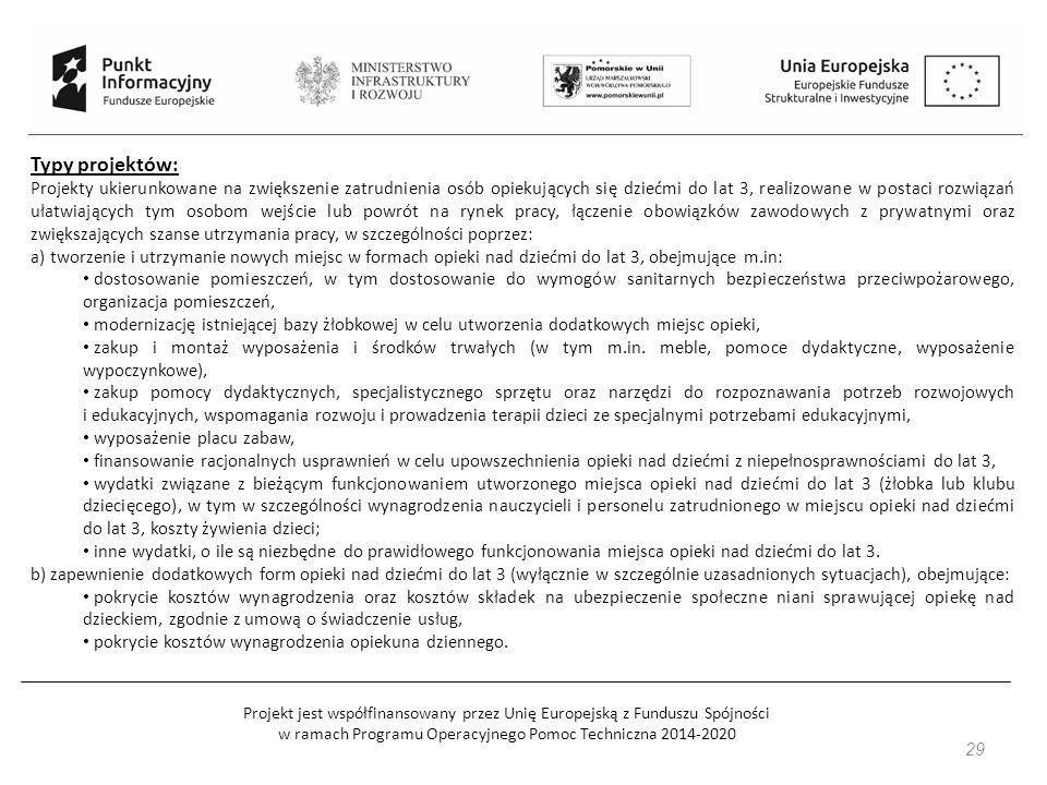Projekt jest współfinansowany przez Unię Europejską z Funduszu Spójności w ramach Programu Operacyjnego Pomoc Techniczna 2014-2020 29 Typy projektów: Projekty ukierunkowane na zwiększenie zatrudnienia osób opiekujących się dziećmi do lat 3, realizowane w postaci rozwiązań ułatwiających tym osobom wejście lub powrót na rynek pracy, łączenie obowiązków zawodowych z prywatnymi oraz zwiększających szanse utrzymania pracy, w szczególności poprzez: a) tworzenie i utrzymanie nowych miejsc w formach opieki nad dziećmi do lat 3, obejmujące m.in: dostosowanie pomieszczeń, w tym dostosowanie do wymogów sanitarnych bezpieczeństwa przeciwpożarowego, organizacja pomieszczeń, modernizację istniejącej bazy żłobkowej w celu utworzenia dodatkowych miejsc opieki, zakup i montaż wyposażenia i środków trwałych (w tym m.in.