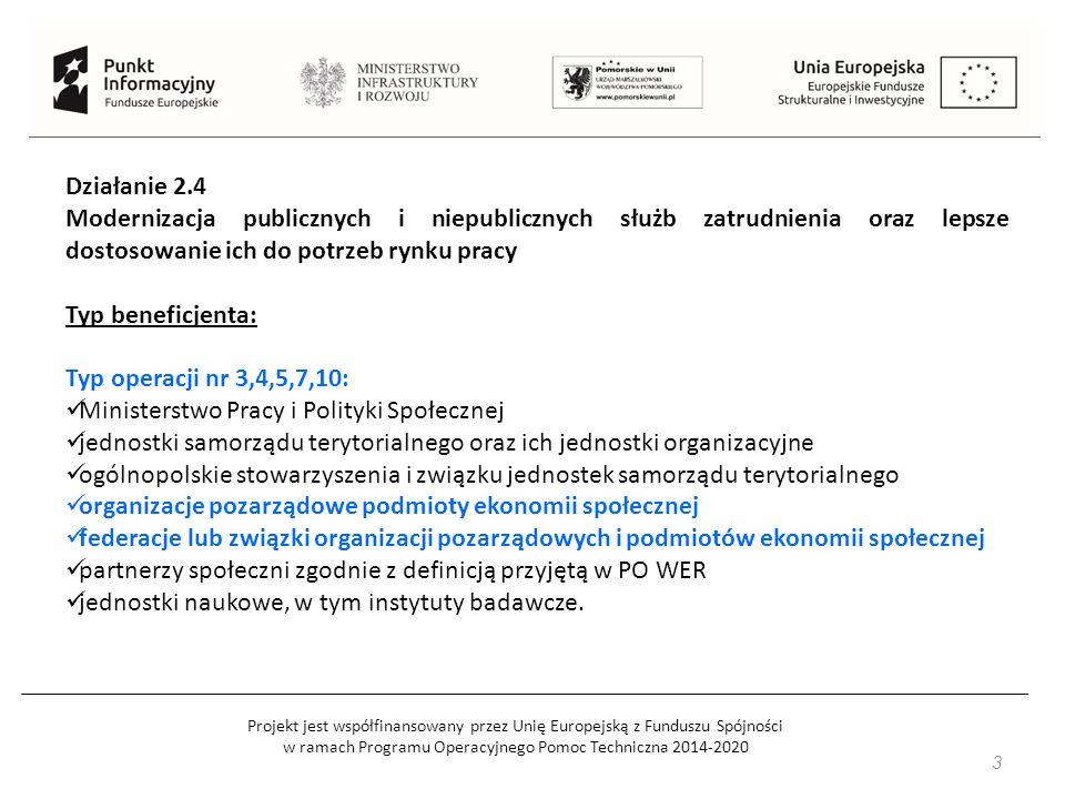 Działanie 2.4 Modernizacja publicznych i niepublicznych służb zatrudnienia oraz lepsze dostosowanie ich do potrzeb rynku pracy Typ beneficjenta: Typ operacji nr 3,4,5,7,10: Ministerstwo Pracy i Polityki Społecznej jednostki samorządu terytorialnego oraz ich jednostki organizacyjne ogólnopolskie stowarzyszenia i związku jednostek samorządu terytorialnego organizacje pozarządowe podmioty ekonomii społecznej federacje lub związki organizacji pozarządowych i podmiotów ekonomii społecznej partnerzy społeczni zgodnie z definicją przyjętą w PO WER jednostki naukowe, w tym instytuty badawcze.