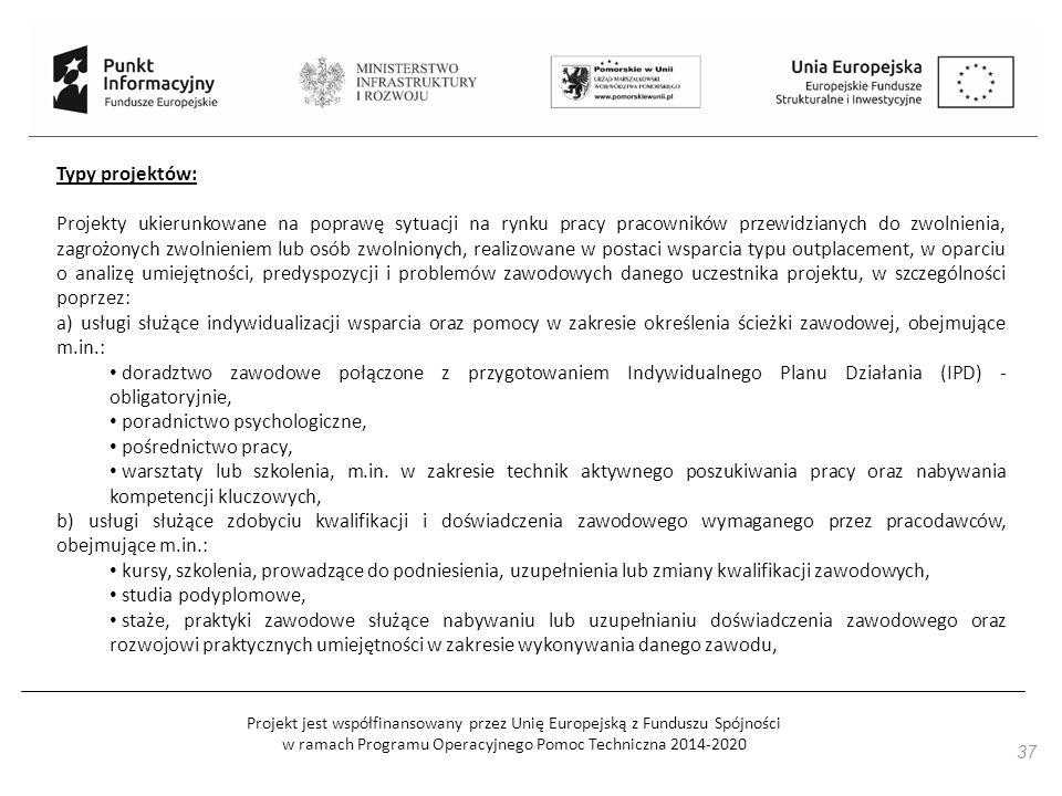 Projekt jest współfinansowany przez Unię Europejską z Funduszu Spójności w ramach Programu Operacyjnego Pomoc Techniczna 2014-2020 37 Typy projektów: Projekty ukierunkowane na poprawę sytuacji na rynku pracy pracowników przewidzianych do zwolnienia, zagrożonych zwolnieniem lub osób zwolnionych, realizowane w postaci wsparcia typu outplacement, w oparciu o analizę umiejętności, predyspozycji i problemów zawodowych danego uczestnika projektu, w szczególności poprzez: a) usługi służące indywidualizacji wsparcia oraz pomocy w zakresie określenia ścieżki zawodowej, obejmujące m.in.: doradztwo zawodowe połączone z przygotowaniem Indywidualnego Planu Działania (IPD) - obligatoryjnie, poradnictwo psychologiczne, pośrednictwo pracy, warsztaty lub szkolenia, m.in.