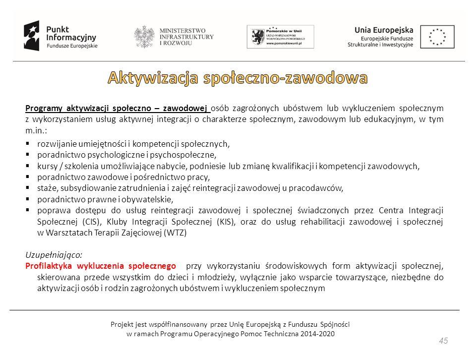 Projekt jest współfinansowany przez Unię Europejską z Funduszu Spójności w ramach Programu Operacyjnego Pomoc Techniczna 2014-2020 45 Programy aktywizacji społeczno – zawodowej osób zagrożonych ubóstwem lub wykluczeniem społecznym z wykorzystaniem usług aktywnej integracji o charakterze społecznym, zawodowym lub edukacyjnym, w tym m.in.:  rozwijanie umiejętności i kompetencji społecznych,  poradnictwo psychologiczne i psychospołeczne,  kursy / szkolenia umożliwiające nabycie, podniesie lub zmianę kwalifikacji i kompetencji zawodowych,  poradnictwo zawodowe i pośrednictwo pracy,  staże, subsydiowanie zatrudnienia i zajęć reintegracji zawodowej u pracodawców,  poradnictwo prawne i obywatelskie,  poprawa dostępu do usług reintegracji zawodowej i społecznej świadczonych przez Centra Integracji Społecznej (CIS), Kluby Integracji Społecznej (KIS), oraz do usług rehabilitacji zawodowej i społecznej w Warsztatach Terapii Zajęciowej (WTZ) Uzupełniająco: Profilaktyka wykluczenia społecznego przy wykorzystaniu środowiskowych form aktywizacji społecznej, skierowana przede wszystkim do dzieci i młodzieży, wyłącznie jako wsparcie towarzyszące, niezbędne do aktywizacji osób i rodzin zagrożonych ubóstwem i wykluczeniem społecznym