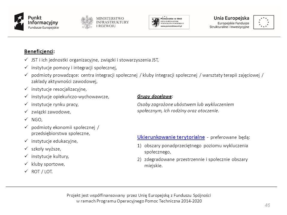 Projekt jest współfinansowany przez Unię Europejską z Funduszu Spójności w ramach Programu Operacyjnego Pomoc Techniczna 2014-2020 46 Beneficjenci: JST i ich jednostki organizacyjne, związki i stowarzyszenia JST, instytucje pomocy i integracji społecznej, podmioty prowadzące: centra integracji społecznej / kluby integracji społecznej / warsztaty terapii zajęciowej / zakłady aktywności zawodowej, instytucje resocjalizacyjne, instytucje opiekuńczo-wychowawcze, instytucje rynku pracy, związki zawodowe, NGO, podmioty ekonomii społecznej / przedsiębiorstwa społeczne, instytucje edukacyjne, szkoły wyższe, instytucje kultury, kluby sportowe, ROT / LOT.