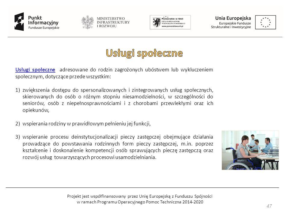 Projekt jest współfinansowany przez Unię Europejską z Funduszu Spójności w ramach Programu Operacyjnego Pomoc Techniczna 2014-2020 47 Usługi społeczne adresowane do rodzin zagrożonych ubóstwem lub wykluczeniem społecznym, dotyczące przede wszystkim: 1)zwiększenia dostępu do spersonalizowanych i zintegrowanych usług społecznych, skierowanych do osób o różnym stopniu niesamodzielności, w szczególności do seniorów, osób z niepełnosprawnościami i z chorobami przewlekłymi oraz ich opiekunów, 2)wspierania rodziny w prawidłowym pełnieniu jej funkcji, 3)wspieranie procesu deinstytucjonalizacji pieczy zastępczej obejmujące działania prowadzące do powstawania rodzinnych form pieczy zastępczej, m.in.
