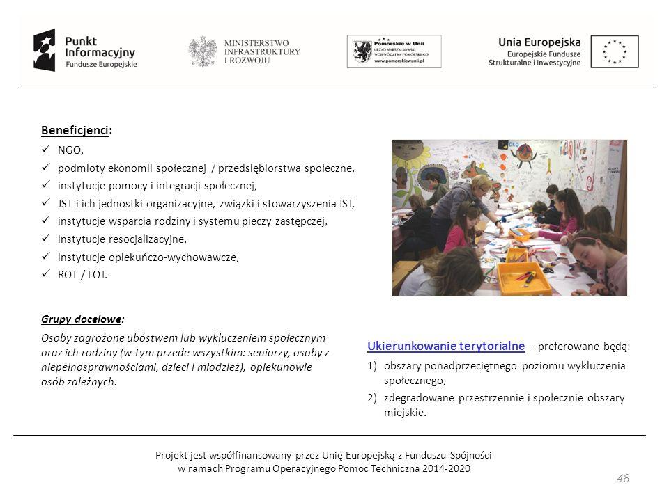 Projekt jest współfinansowany przez Unię Europejską z Funduszu Spójności w ramach Programu Operacyjnego Pomoc Techniczna 2014-2020 48 Beneficjenci: NGO, podmioty ekonomii społecznej / przedsiębiorstwa społeczne, instytucje pomocy i integracji społecznej, JST i ich jednostki organizacyjne, związki i stowarzyszenia JST, instytucje wsparcia rodziny i systemu pieczy zastępczej, instytucje resocjalizacyjne, instytucje opiekuńczo-wychowawcze, ROT / LOT.