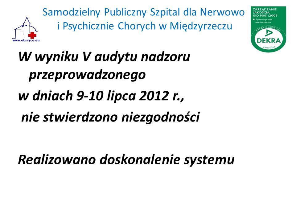 Samodzielny Publiczny Szpital dla Nerwowo i Psychicznie Chorych w Międzyrzeczu W wyniku V audytu nadzoru przeprowadzonego w dniach 9-10 lipca 2012 r., nie stwierdzono niezgodności Realizowano doskonalenie systemu