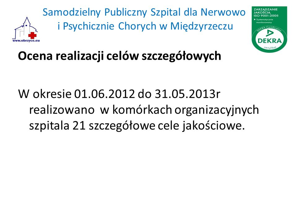Samodzielny Publiczny Szpital dla Nerwowo i Psychicznie Chorych w Międzyrzeczu Ocena realizacji celów szczegółowych W okresie 01.06.2012 do 31.05.2013r realizowano w komórkach organizacyjnych szpitala 21 szczegółowe cele jakościowe.