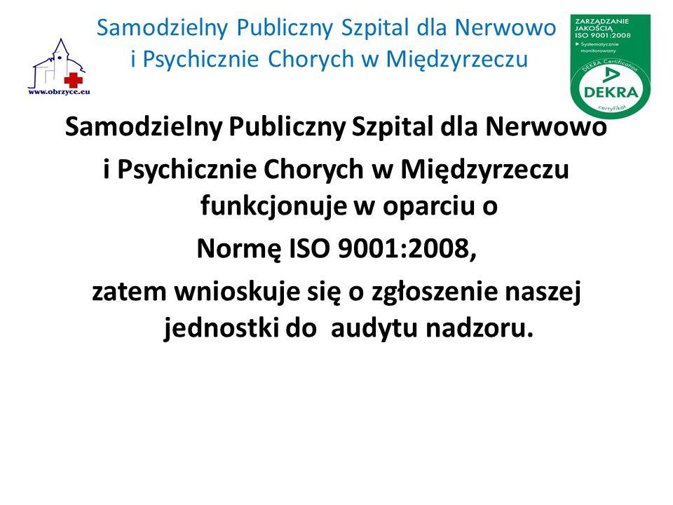 Samodzielny Publiczny Szpital dla Nerwowo i Psychicznie Chorych w Międzyrzeczu Samodzielny Publiczny Szpital dla Nerwowo i Psychicznie Chorych w Międzyrzeczu funkcjonuje w oparciu o Normę ISO 9001:2008, zatem wnioskuje się o zgłoszenie naszej jednostki do audytu nadzoru.