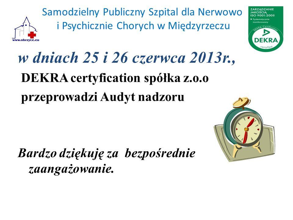 Samodzielny Publiczny Szpital dla Nerwowo i Psychicznie Chorych w Międzyrzeczu w dniach 25 i 26 czerwca 2013r., DEKRA certyfication spółka z.o.o przeprowadzi Audyt nadzoru Bardzo dziękuję za bezpośrednie zaangażowanie.