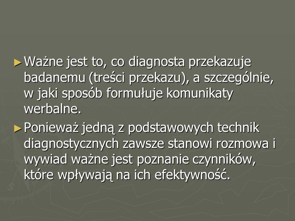 ► Ważne jest to, co diagnosta przekazuje badanemu (treści przekazu), a szczególnie, w jaki sposób formułuje komunikaty werbalne.