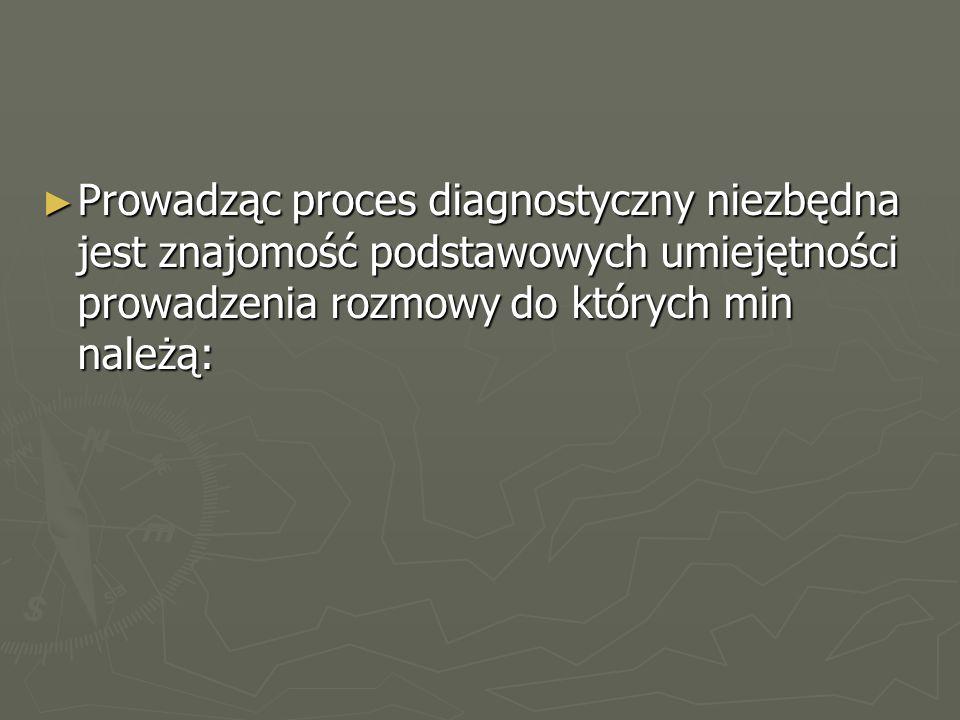 ► Prowadząc proces diagnostyczny niezbędna jest znajomość podstawowych umiejętności prowadzenia rozmowy do których min należą: