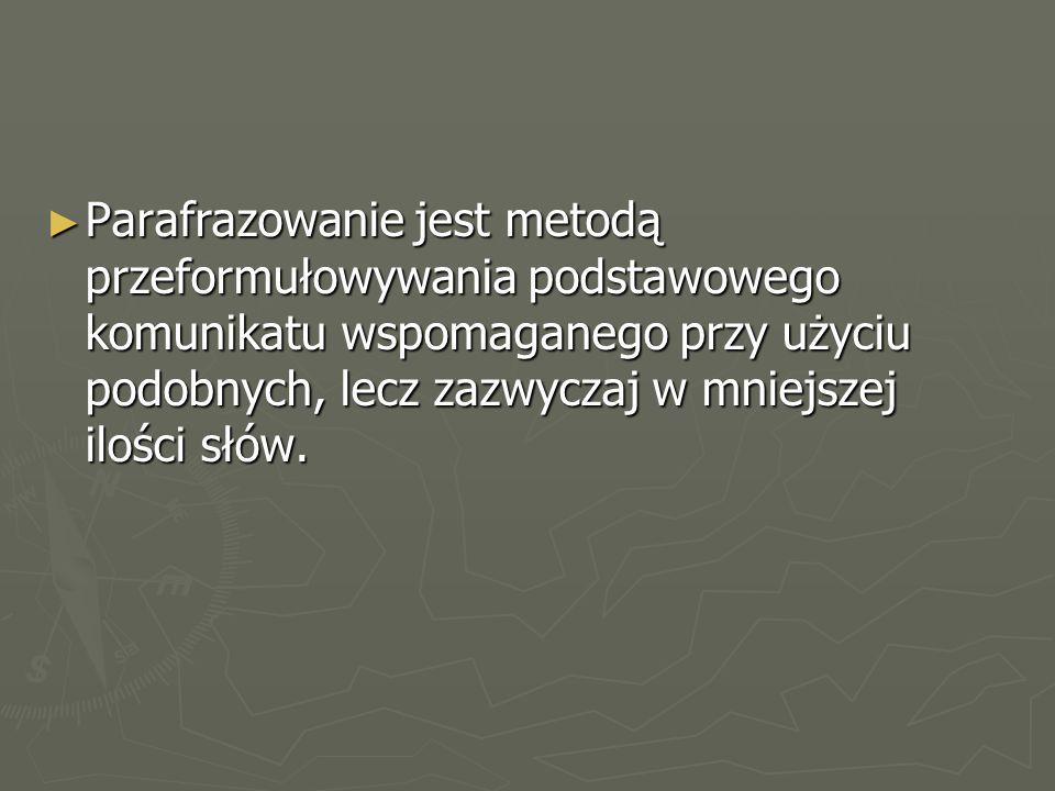 ► Parafrazowanie jest metodą przeformułowywania podstawowego komunikatu wspomaganego przy użyciu podobnych, lecz zazwyczaj w mniejszej ilości słów.