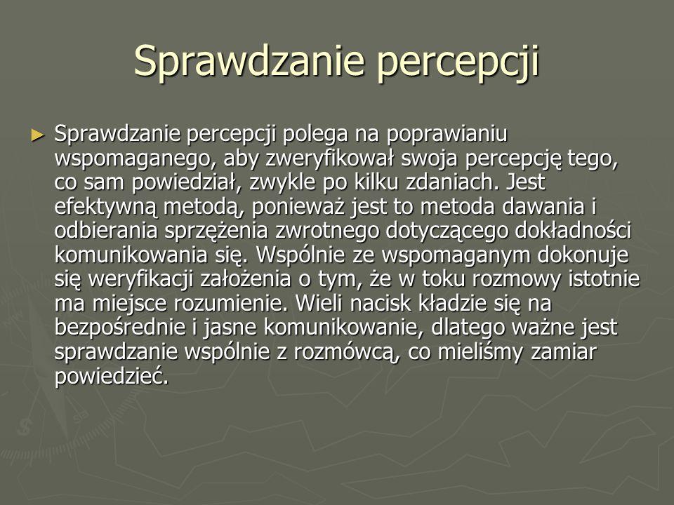 Sprawdzanie percepcji ► Sprawdzanie percepcji polega na poprawianiu wspomaganego, aby zweryfikował swoja percepcję tego, co sam powiedział, zwykle po kilku zdaniach.