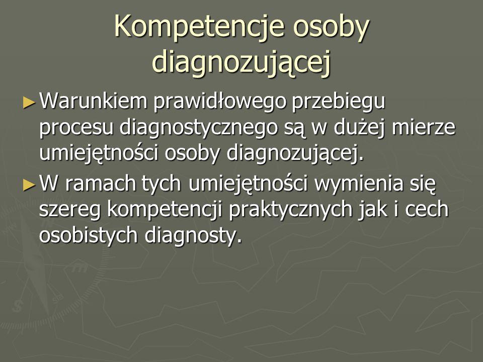 Kompetencje osoby diagnozującej ► Warunkiem prawidłowego przebiegu procesu diagnostycznego są w dużej mierze umiejętności osoby diagnozującej.