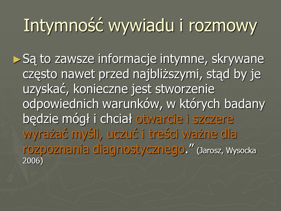 Intymność wywiadu i rozmowy ► Są to zawsze informacje intymne, skrywane często nawet przed najbliższymi, stąd by je uzyskać, konieczne jest stworzenie odpowiednich warunków, w których badany będzie mógł i chciał otwarcie i szczere wyrażać myśli, uczuć i treści ważne dla rozpoznania diagnostycznego. (Jarosz, Wysocka 2006)