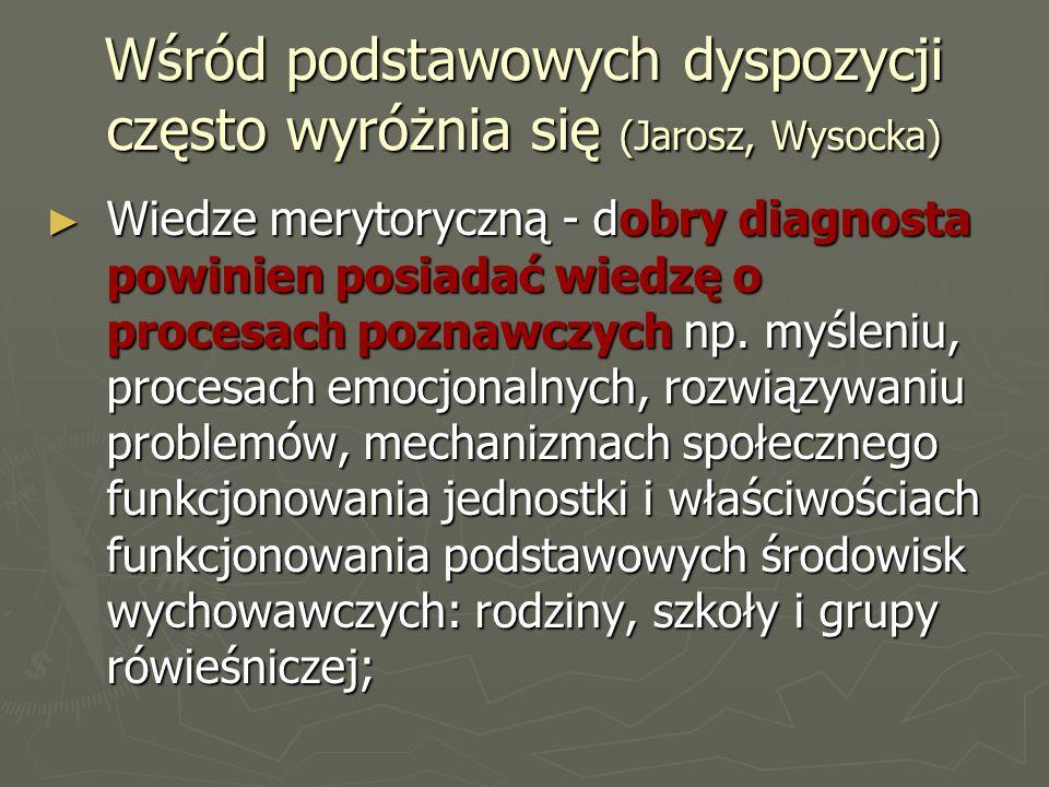 Wśród podstawowych dyspozycji często wyróżnia się (Jarosz, Wysocka) ► Wiedze merytoryczną - dobry diagnosta powinien posiadać wiedzę o procesach poznawczych np.
