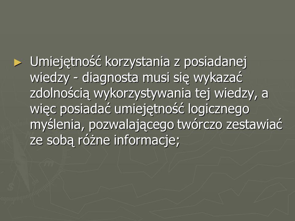 ► Umiejętność korzystania z posiadanej wiedzy - diagnosta musi się wykazać zdolnością wykorzystywania tej wiedzy, a więc posiadać umiejętność logicznego myślenia, pozwalającego twórczo zestawiać ze sobą różne informacje;