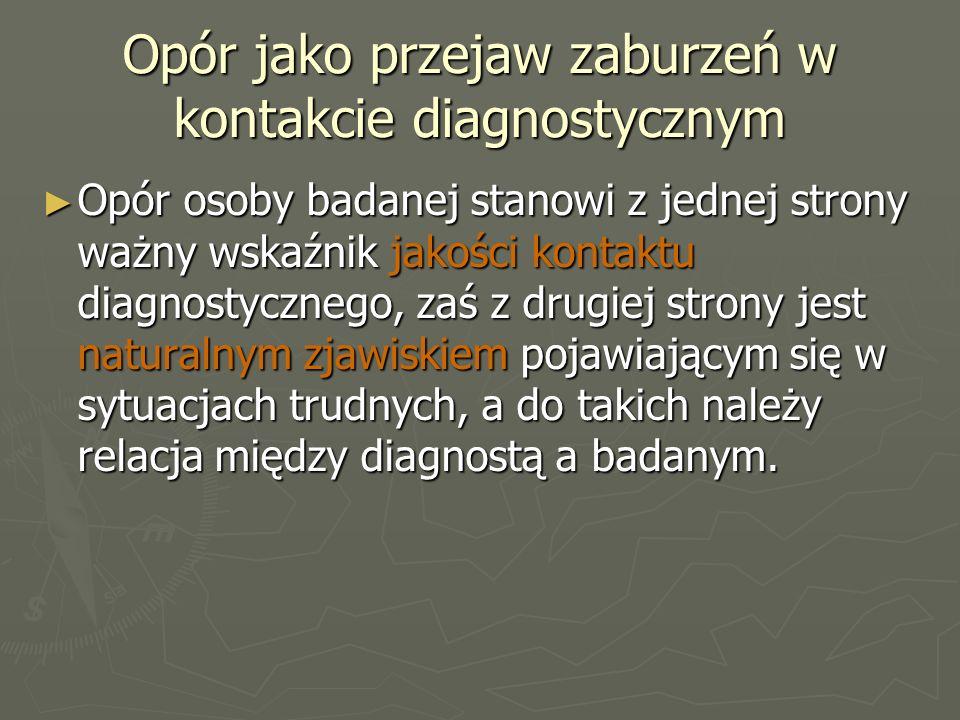 Opór jako przejaw zaburzeń w kontakcie diagnostycznym ► Opór osoby badanej stanowi z jednej strony ważny wskaźnik jakości kontaktu diagnostycznego, zaś z drugiej strony jest naturalnym zjawiskiem pojawiającym się w sytuacjach trudnych, a do takich należy relacja między diagnostą a badanym.