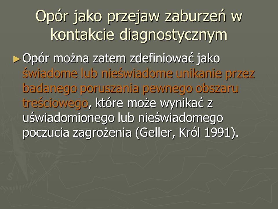 Opór jako przejaw zaburzeń w kontakcie diagnostycznym ► Opór można zatem zdefiniować jako świadome lub nieświadome unikanie przez badanego poruszania pewnego obszaru treściowego, które może wynikać z uświadomionego lub nieświadomego poczucia zagrożenia (Geller, Król 1991).