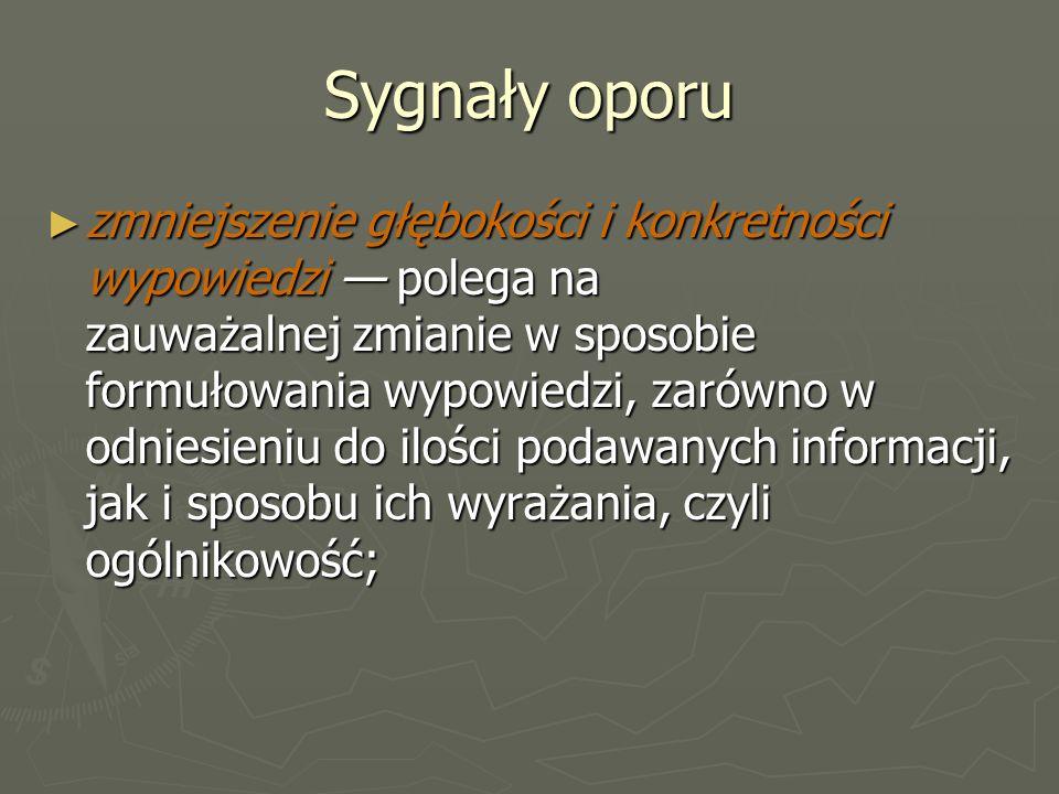 Sygnały oporu ► zmniejszenie głębokości i konkretności wypowiedzi — polega na zauważalnej zmianie w sposobie formułowania wypowiedzi, zarówno w odniesieniu do ilości podawanych informacji, jak i sposobu ich wyrażania, czyli ogólnikowość;