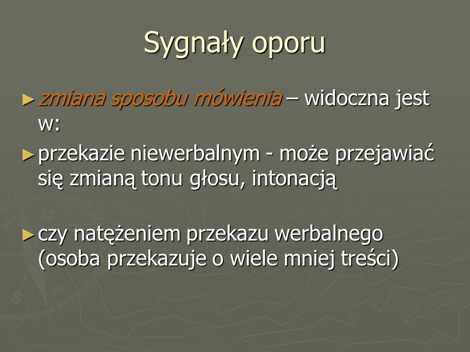 Sygnały oporu ► zmiana sposobu mówienia – widoczna jest w: ► przekazie niewerbalnym - może przejawiać się zmianą tonu głosu, intonacją ► czy natężeniem przekazu werbalnego (osoba przekazuje o wiele mniej treści)