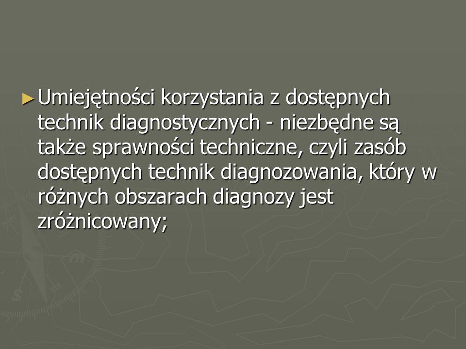 ► Umiejętności korzystania z dostępnych technik diagnostycznych - niezbędne są także sprawności techniczne, czyli zasób dostępnych technik diagnozowania, który w różnych obszarach diagnozy jest zróżnicowany;