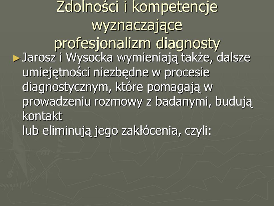 Zdolności i kompetencje wyznaczające profesjonalizm diagnosty ► Jarosz i Wysocka wymieniają także, dalsze umiejętności niezbędne w procesie diagnostycznym, które pomagają w prowadzeniu rozmowy z badanymi, budują kontakt lub eliminują jego zakłócenia, czyli: