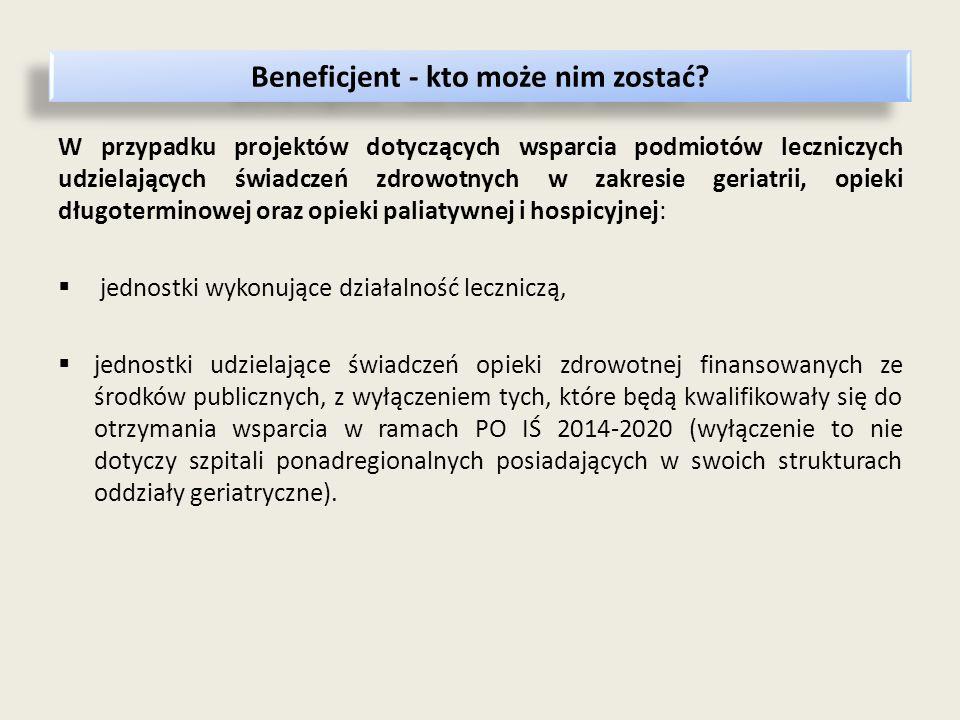 W przypadku projektów dotyczących wsparcia podmiotów leczniczych udzielających świadczeń zdrowotnych w zakresie geriatrii, opieki długoterminowej oraz opieki paliatywnej i hospicyjnej:  jednostki wykonujące działalność leczniczą,  jednostki udzielające świadczeń opieki zdrowotnej finansowanych ze środków publicznych, z wyłączeniem tych, które będą kwalifikowały się do otrzymania wsparcia w ramach PO IŚ 2014-2020 (wyłączenie to nie dotyczy szpitali ponadregionalnych posiadających w swoich strukturach oddziały geriatryczne).