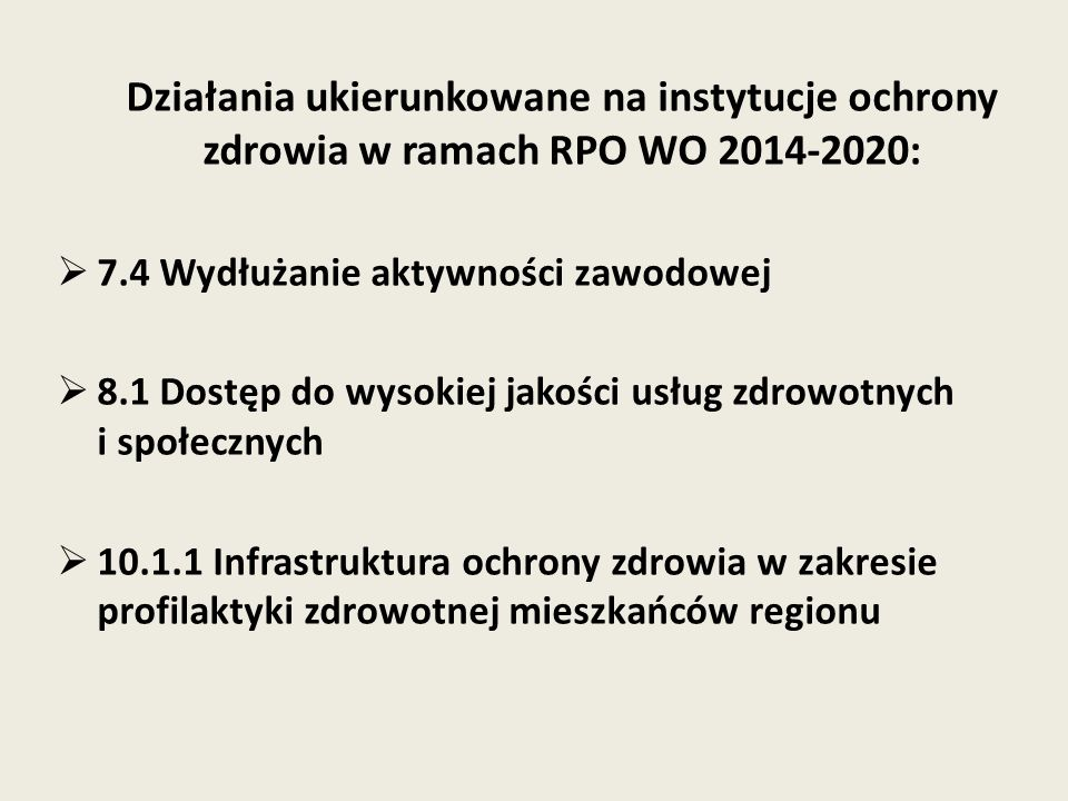 Działania ukierunkowane na instytucje ochrony zdrowia w ramach RPO WO 2014-2020:  7.4 Wydłużanie aktywności zawodowej  8.1 Dostęp do wysokiej jakości usług zdrowotnych i społecznych  10.1.1 Infrastruktura ochrony zdrowia w zakresie profilaktyki zdrowotnej mieszkańców regionu