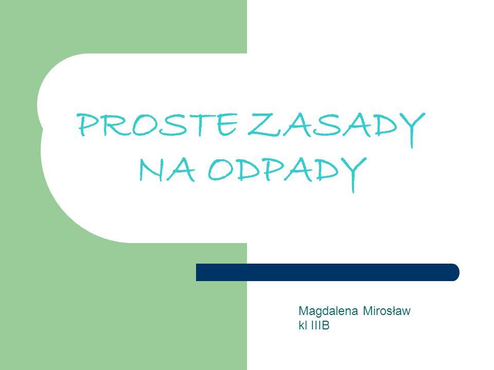 PROSTE ZASADY NA ODPADY Magdalena Mirosław kl IIIB