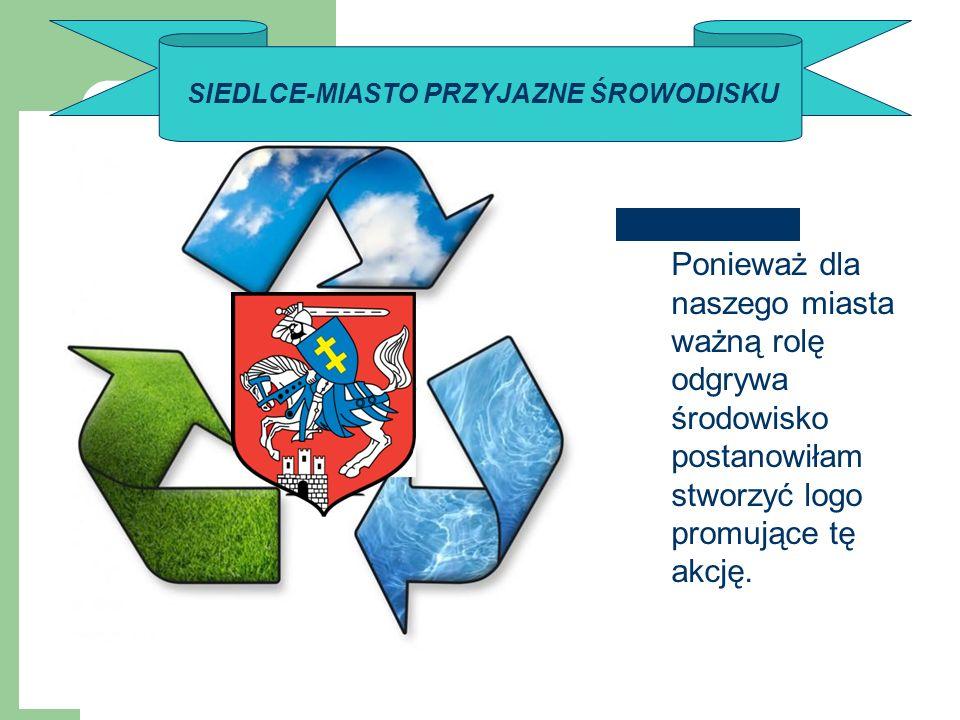 SIEDLCE-MIASTO PRZYJAZNE ŚROWODISKU Ponieważ dla naszego miasta ważną rolę odgrywa środowisko postanowiłam stworzyć logo promujące tę akcję.