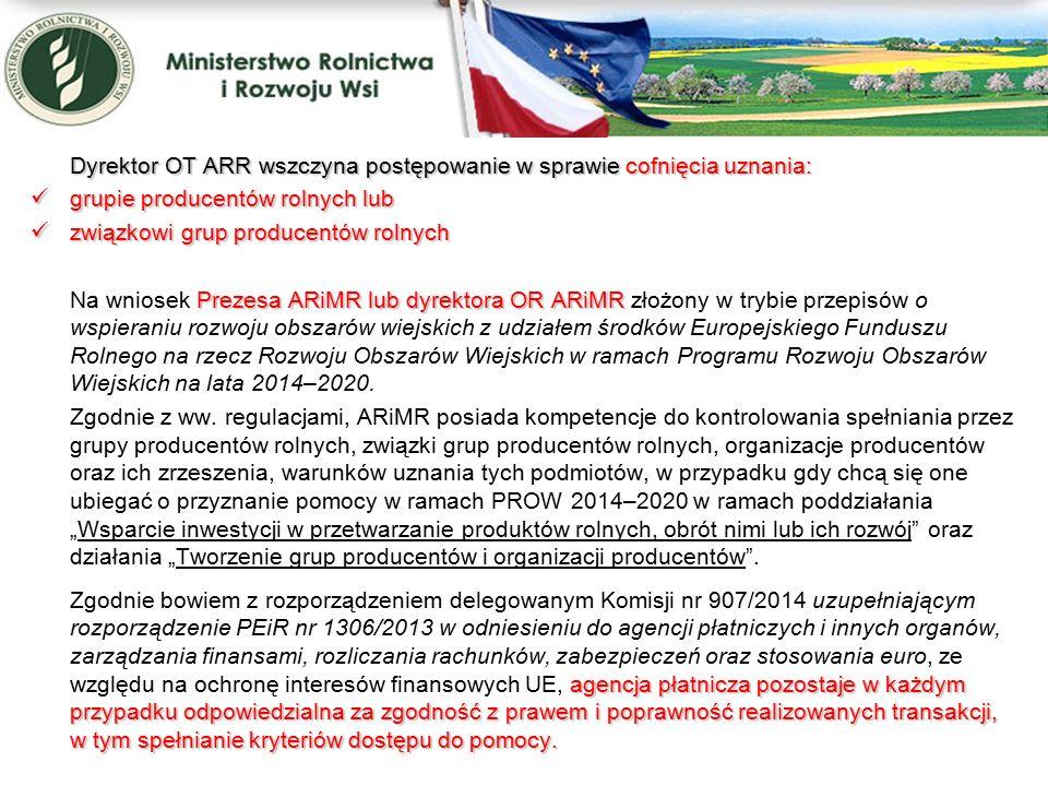 Dyrektor OT ARR wszczyna postępowanie w sprawie cofnięcia uznania: grupie producentów rolnych lub grupie producentów rolnych lub związkowi grup producentów rolnych związkowi grup producentów rolnych Prezesa ARiMR lub dyrektora OR ARiMR Na wniosek Prezesa ARiMR lub dyrektora OR ARiMR złożony w trybie przepisów o wspieraniu rozwoju obszarów wiejskich z udziałem środków Europejskiego Funduszu Rolnego na rzecz Rozwoju Obszarów Wiejskich w ramach Programu Rozwoju Obszarów Wiejskich na lata 2014–2020.