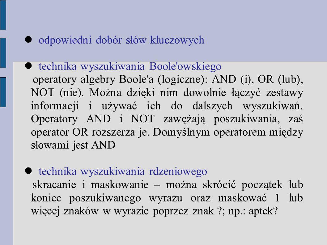 odpowiedni dobór słów kluczowych technika wyszukiwania Boole owskiego AND (i), OR (lub), NOT (nie).