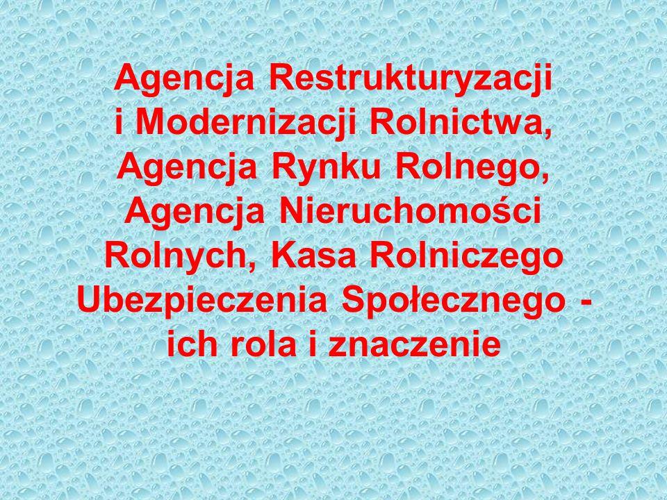 Agencja Restrukturyzacji i Modernizacji Rolnictwa, Agencja Rynku Rolnego, Agencja Nieruchomości Rolnych, Kasa Rolniczego Ubezpieczenia Społecznego - ich rola i znaczenie
