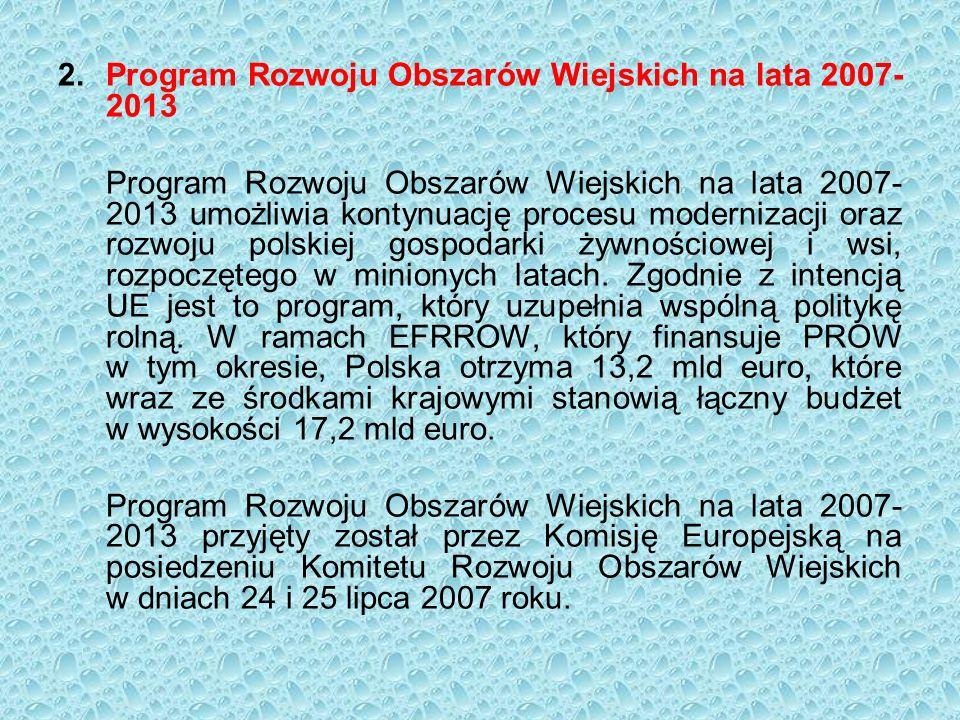 2.Program Rozwoju Obszarów Wiejskich na lata 2007- 2013 Program Rozwoju Obszarów Wiejskich na lata 2007- 2013 umożliwia kontynuację procesu modernizacji oraz rozwoju polskiej gospodarki żywnościowej i wsi, rozpoczętego w minionych latach.