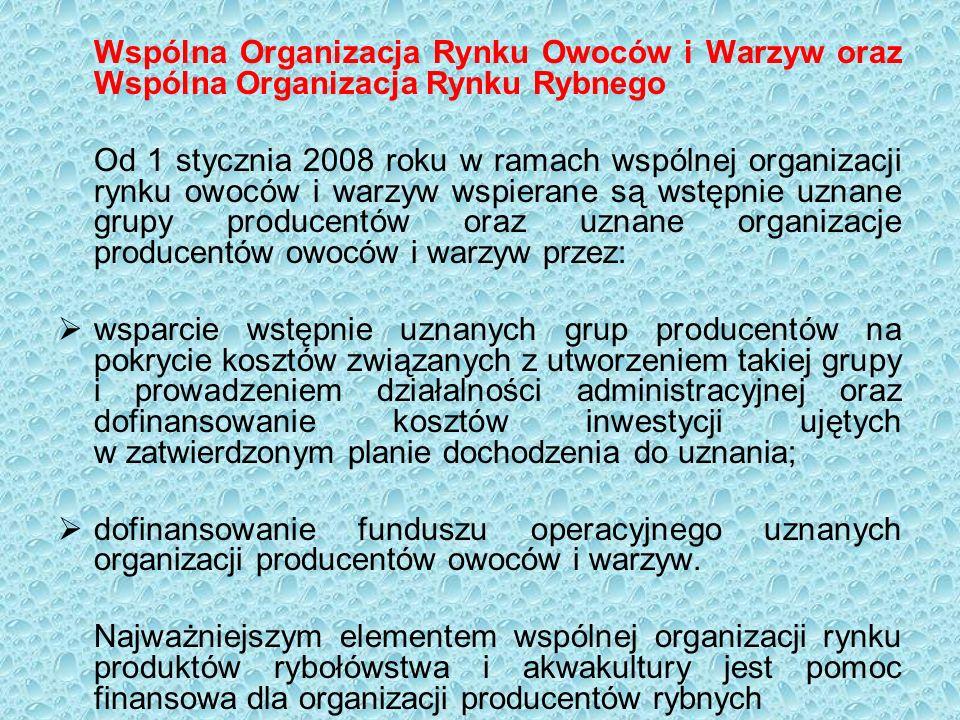 Wspólna Organizacja Rynku Owoców i Warzyw oraz Wspólna Organizacja Rynku Rybnego Od 1 stycznia 2008 roku w ramach wspólnej organizacji rynku owoców i warzyw wspierane są wstępnie uznane grupy producentów oraz uznane organizacje producentów owoców i warzyw przez:  wsparcie wstępnie uznanych grup producentów na pokrycie kosztów związanych z utworzeniem takiej grupy i prowadzeniem działalności administracyjnej oraz dofinansowanie kosztów inwestycji ujętych w zatwierdzonym planie dochodzenia do uznania;  dofinansowanie funduszu operacyjnego uznanych organizacji producentów owoców i warzyw.