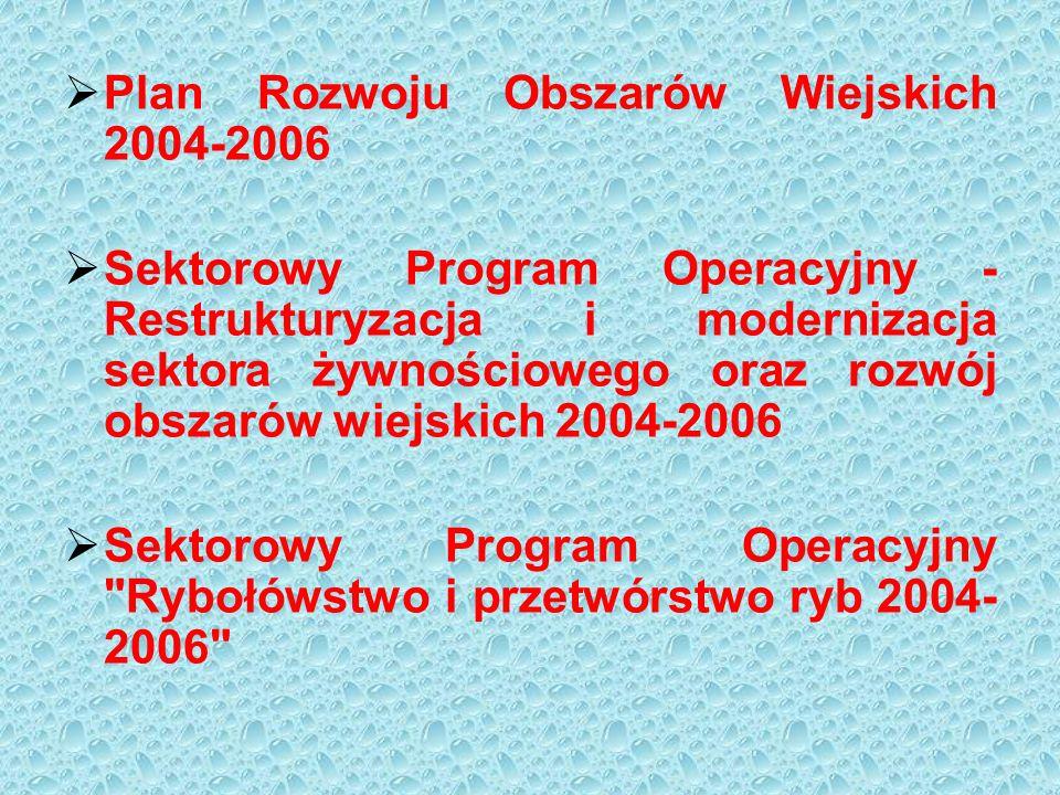  Plan Rozwoju Obszarów Wiejskich 2004-2006  Sektorowy Program Operacyjny - Restrukturyzacja i modernizacja sektora żywnościowego oraz rozwój obszarów wiejskich 2004-2006  Sektorowy Program Operacyjny Rybołówstwo i przetwórstwo ryb 2004- 2006