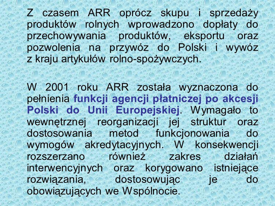 Z czasem ARR oprócz skupu i sprzedaży produktów rolnych wprowadzono dopłaty do przechowywania produktów, eksportu oraz pozwolenia na przywóz do Polski i wywóz z kraju artykułów rolno-spożywczych.