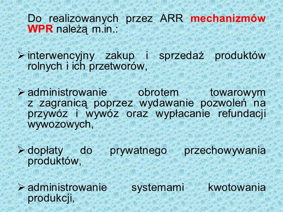 Do realizowanych przez ARR mechanizmów WPR należą m.in.:  interwencyjny zakup i sprzedaż produktów rolnych i ich przetworów,  administrowanie obrotem towarowym z zagranicą poprzez wydawanie pozwoleń na przywóz i wywóz oraz wypłacanie refundacji wywozowych,  dopłaty do prywatnego przechowywania produktów,  administrowanie systemami kwotowania produkcji,