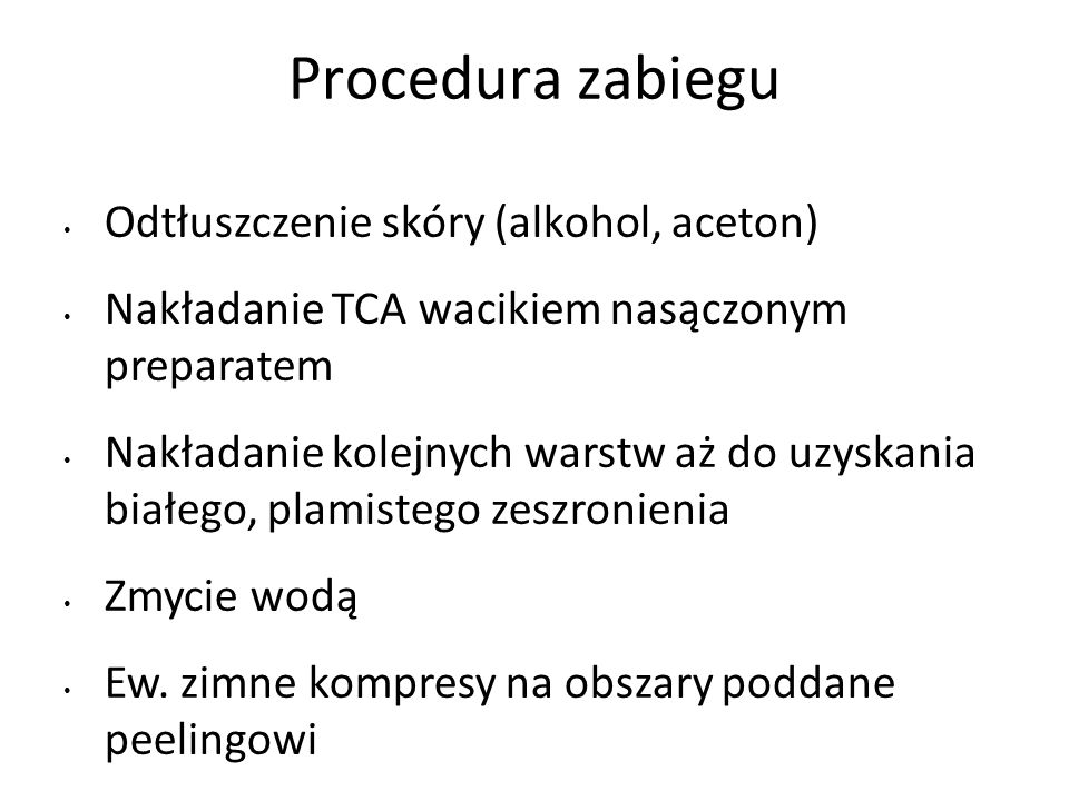 Procedura zabiegu Odtłuszczenie skóry (alkohol, aceton) Nakładanie TCA wacikiem nasączonym preparatem Nakładanie kolejnych warstw aż do uzyskania białego, plamistego zeszronienia Zmycie wodą Ew.
