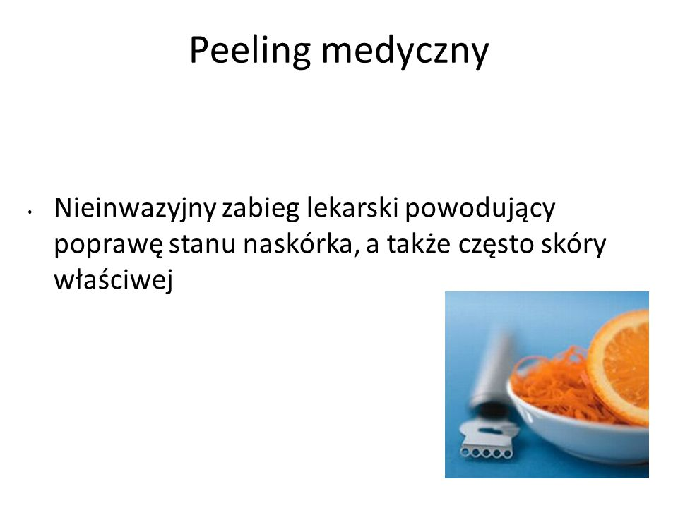 Peeling medyczny Nieinwazyjny zabieg lekarski powodujący poprawę stanu naskórka, a także często skóry właściwej