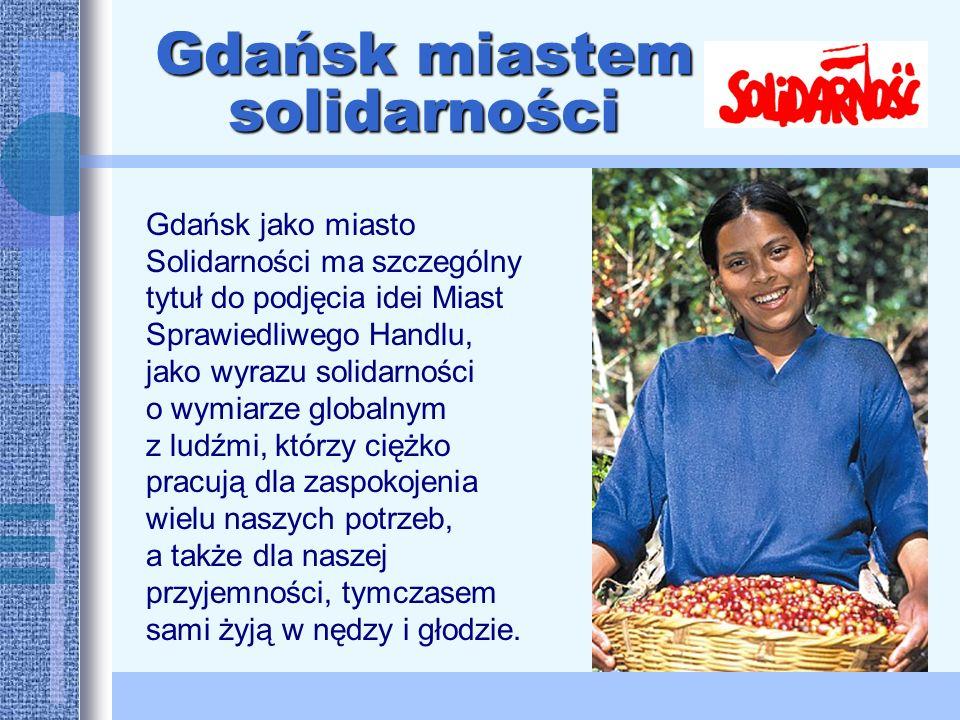 Gdańsk jako miasto Solidarności ma szczególny tytuł do podjęcia idei Miast Sprawiedliwego Handlu, jako wyrazu solidarności o wymiarze globalnym z ludźmi, którzy ciężko pracują dla zaspokojenia wielu naszych potrzeb, a także dla naszej przyjemności, tymczasem sami żyją w nędzy i głodzie.