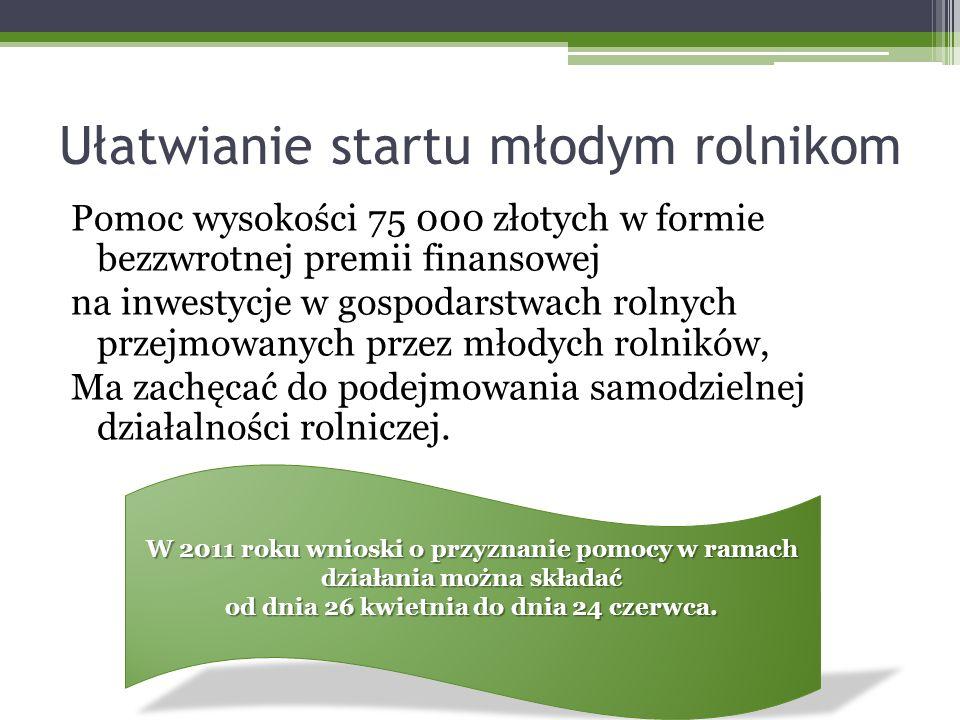 Ułatwianie startu młodym rolnikom Pomoc wysokości 75 000 złotych w formie bezzwrotnej premii finansowej na inwestycje w gospodarstwach rolnych przejmowanych przez młodych rolników, Ma zachęcać do podejmowania samodzielnej działalności rolniczej.