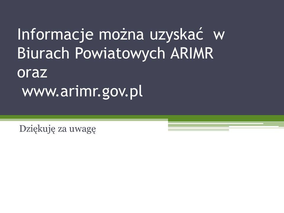 Informacje można uzyskać w Biurach Powiatowych ARIMR oraz www.arimr.gov.pl Dziękuję za uwagę