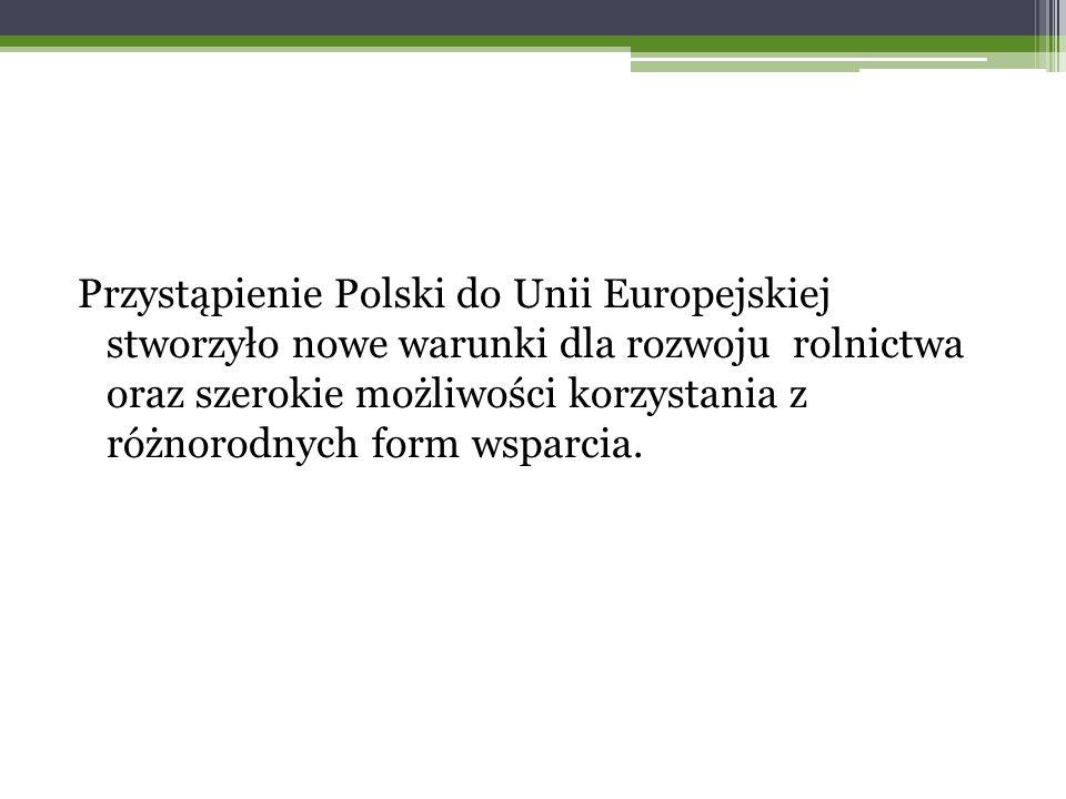 Przystąpienie Polski do Unii Europejskiej stworzyło nowe warunki dla rozwoju rolnictwa oraz szerokie możliwości korzystania z różnorodnych form wsparcia.