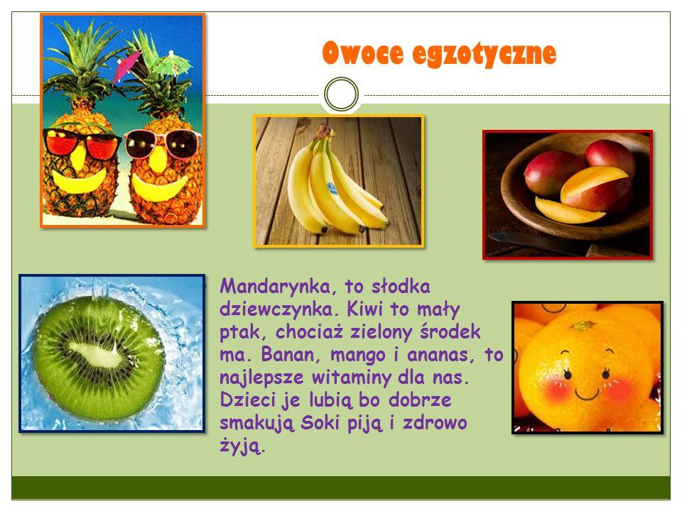 Owoce egzotyczne Mandarynka, to słodka dziewczynka. Kiwi to mały ptak, chociaż zielony środek ma. Banan, mango i ananas, to najlepsze witaminy dla nas